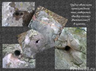 Трудно объяснить происхождение этих отверстий, «высверленных» (выжженных?) в кам