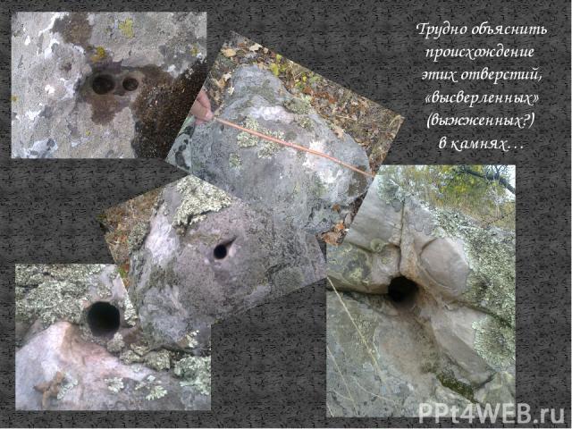 Трудно объяснить происхождение этих отверстий, «высверленных» (выжженных?) в камнях…