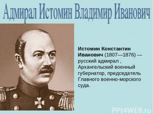 Истомин Константин Иванович (1807—1876)— русский адмирал , Архангельский военны