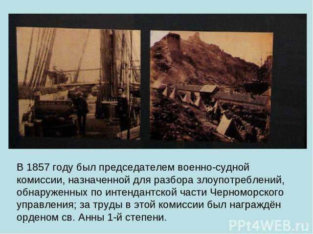 В 1857 году был председателем военно-судной комиссии, назначенной для разбора злоупотреблений, обнаруженных по интендантской части Черноморского управления; за труды в этой комиссии был награждён орденом св. Анны 1-й степени.