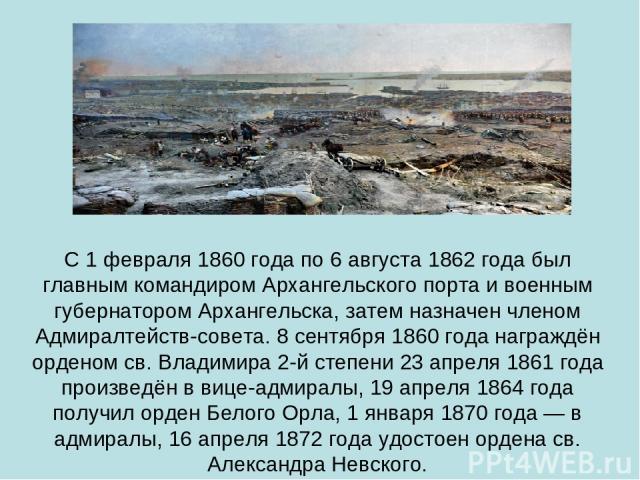 С 1 февраля 1860 года по 6 августа 1862 года был главным командиром Архангельского порта и военным губернатором Архангельска, затем назначен членом Адмиралтейств-совета. 8 сентября 1860 года награждён орденом св. Владимира 2-й степени 23 апреля 1861…