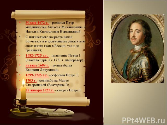 30 мая 1672 г. – родился Петр – младший сын Алексея Михайловича и Натальи Кирилловны Нарышкиной; С пятилетнего возраста начал обучаться и в дальнейшем учился всю свою жизнь (как в России, так и за границей); 1682-1725 г.г. – правление Петра I (снача…