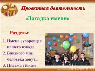Проектная деятельность «Загадка имени» Разделы: Имена суворовцев нашего взвода 2