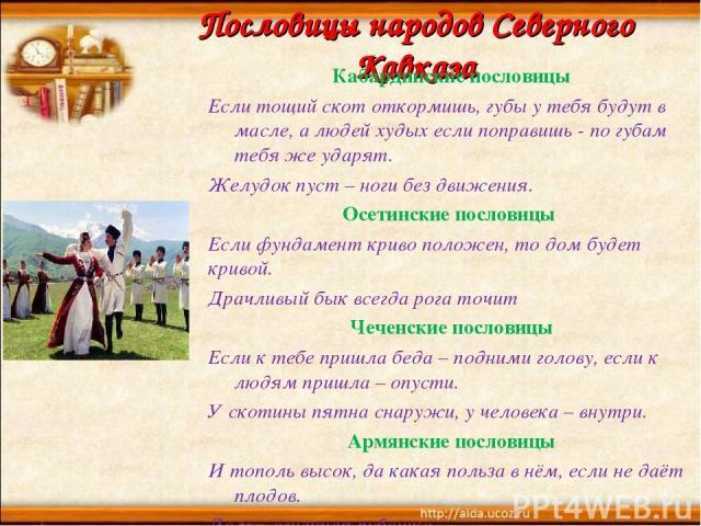 Пословицы народов Северного Кавказа Кабардинские пословицы Если тощий скот откормишь, губы у тебя будут в масле, а людей худых если поправишь - по губам тебя же ударят. Желудок пуст – ноги без движения. Осетинские пословицы Если фундамент криво поло…