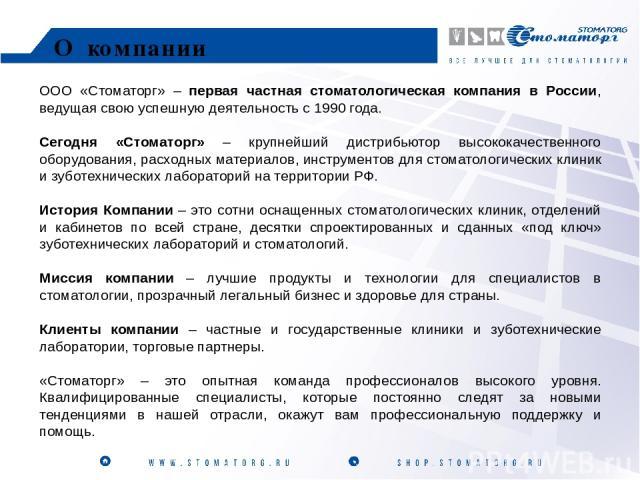 ООО «Стоматорг» – первая частная стоматологическая компания в России, ведущая свою успешную деятельность с 1990 года. Сегодня «Стоматорг» – крупнейший дистрибьютор высококачественного оборудования, расходных материалов, инструментов для стоматологич…