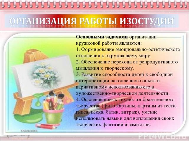 Основными задачами организации кружковой работы являются: 1. Формирование эмоционально-эстетического отношения к окружающему миру. 2. Обеспечение перехода от репродуктивного мышления к творческому. 3. Развитие способности детей к свободной интерпрет…