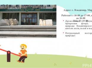Адрес: г. Владимир, Мира, 19 Работает с 10-00 до 17-00, вт, вс. – до 16-00 Тел.