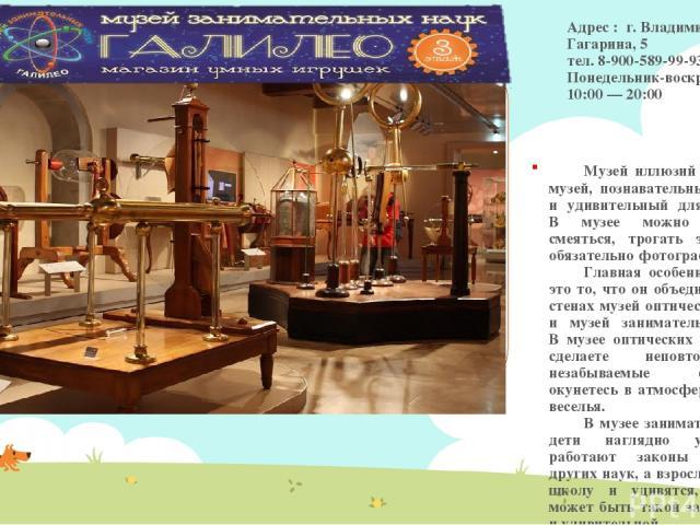 Адрес : г. Владимир, Гагарина, 5 тел. 8-900-589-99-93 Понедельник-воскресенье: 10:00 — 20:00 Музей иллюзий и наук - это музей, познавательный для детей и удивительный для взрослых. В музее можно веселиться, смеяться, трогать экспонаты и обязательно …