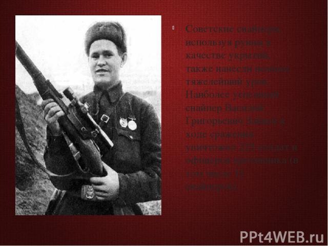 Советские снайперы, используя руины в качестве укрытий, также нанесли немцам тяжелейший урон. Наиболее успешный снайпер Василий Григорьевич Зайцев в ходе сражения уничтожил 225 солдат и офицеров противника (в том числе 11 снайперов).