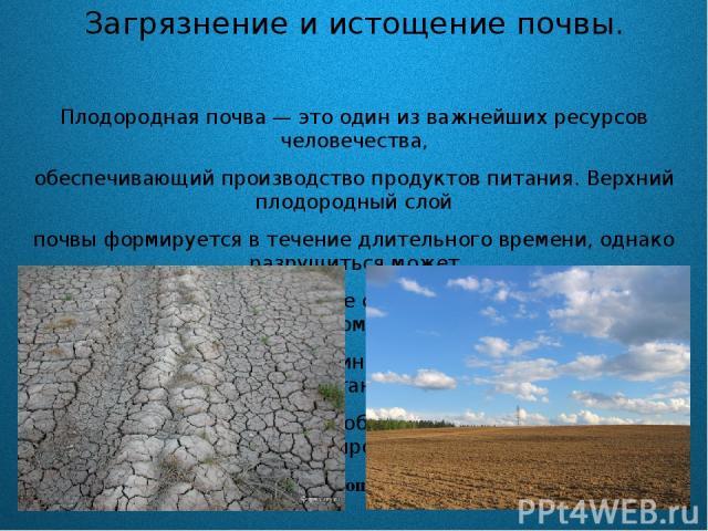 Загрязнение и истощение почвы. Плодородная почва — это один из важнейших ресурсов человечества, обеспечивающий производство продуктов питания. Верхний плодородный слой почвы формируется в течение длительного времени, однако разрушиться может очень б…