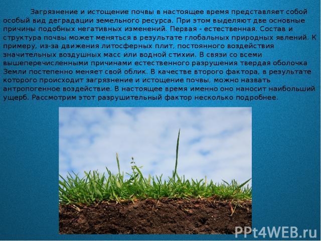 Загрязнение и истощение почвы в настоящее время представляет собой особый вид деградации земельного ресурса. При этом выделяют две основные причины подобных негативных изменений. Первая - естественная. Состав и структура почвы может меняться в резул…