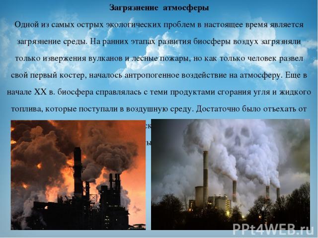 Загрязнение атмосферы Одной из самых острых экологических проблем в настоящее время является загрязнение среды. На ранних этапах развития биосферы воздух загрязняли только извержения вулканов и лесные пожары, но как только человек развел свой первый…