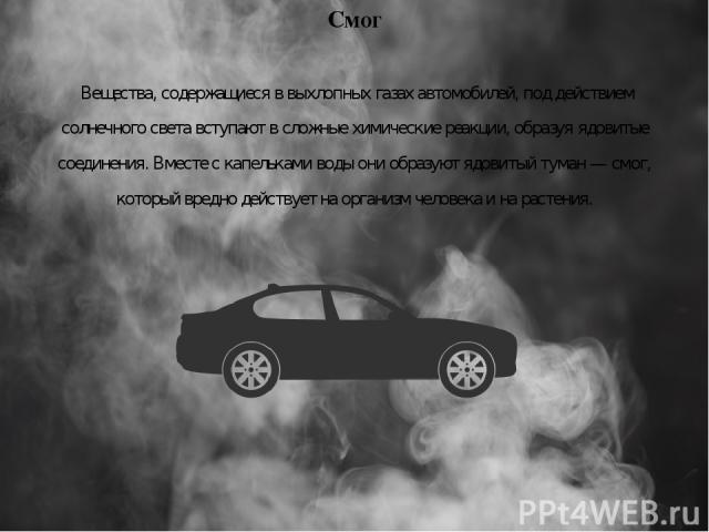Смог Вещества, содержащиеся в выхлопных газах автомобилей, под действием солнечного света вступают в сложные химические реакции, образуя ядовитые соединения. Вместе с капельками воды они образуют ядовитый туман — смог, который вредно действует на ор…
