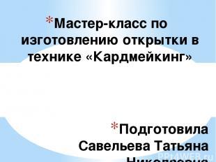 Подготовила Савельева Татьяна Николаевна МБУ «Школа №31» г.о. Тольятти Мастер-кл