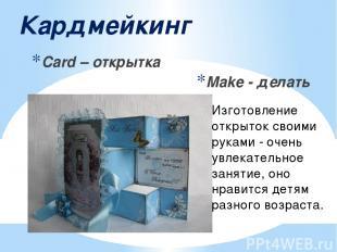 Кардмейкинг Card – открытка Make - делать Изготовление открыток своими руками -