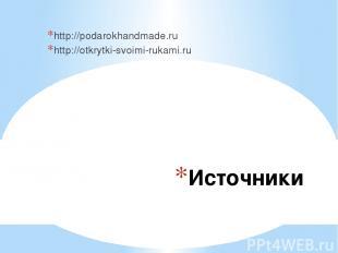 Источники http://podarokhandmade.ru http://otkrytki-svoimi-rukami.ru