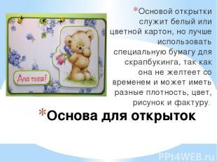 Основа для открыток Основой открытки служит белый или цветной картон, но лучше и