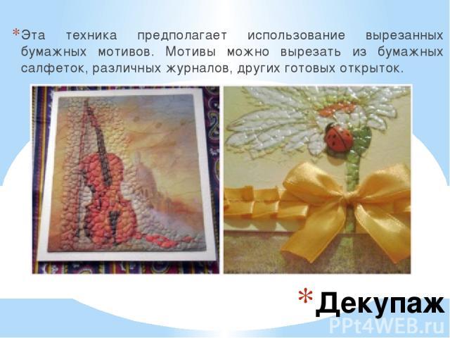 Декупаж Эта техника предполагает использование вырезанных бумажных мотивов. Мотивы можно вырезать из бумажных салфеток, различных журналов, других готовых открыток.
