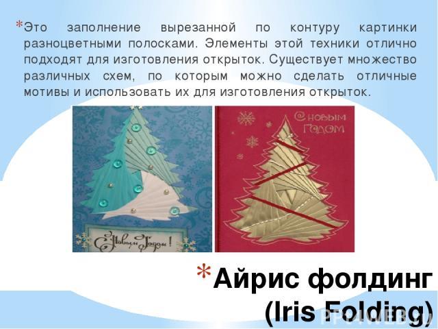 Айрис фолдинг (Iris Folding) Это заполнение вырезанной по контуру картинки разноцветными полосками. Элементы этой техники отлично подходят для изготовления открыток. Существует множество различных схем, по которым можно сделать отличные мотивы и исп…