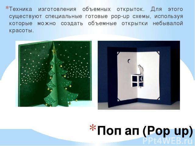 Поп ап (Pop up) Техника изготовления объемных открыток. Для этого существуют специальные готовые pop-up схемы, используя которые можно создать объемные открытки небывалой красоты.