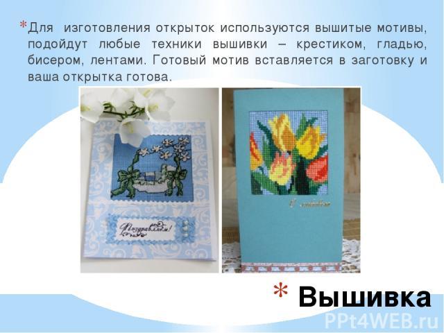 Вышивка Для изготовления открыток используются вышитые мотивы, подойдут любые техники вышивки – крестиком, гладью, бисером, лентами. Готовый мотив вставляется в заготовку и ваша открытка готова.