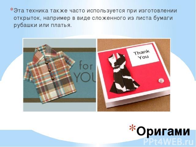 Оригами Эта техника также часто используется при изготовлении открыток, например в виде сложенного из листа бумаги рубашки или платья.
