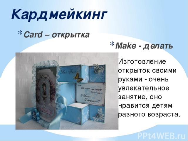 Кардмейкинг Card – открытка Make - делать Изготовление открыток своими руками - очень увлекательное занятие, оно нравится детям разного возраста.