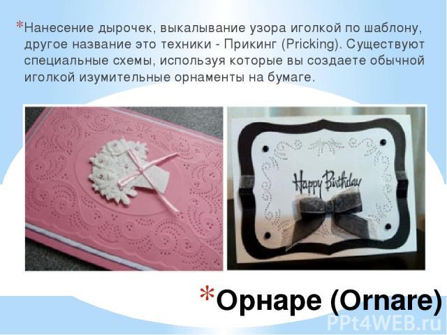 Орнаре (Ornare) Нанесение дырочек, выкалывание узора иголкой по шаблону, другое название это техники - Прикинг (Pricking). Существуют специальные схемы, используя которые вы создаете обычной иголкой изумительные орнаменты на бумаге.