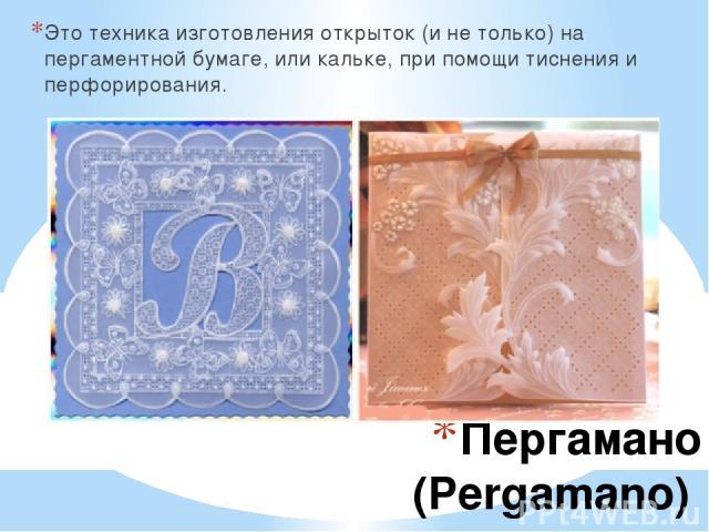 Пергамано (Pergamano) Это техника изготовления открыток (и не только) на пергаментной бумаге, или кальке, при помощи тиснения и перфорирования.