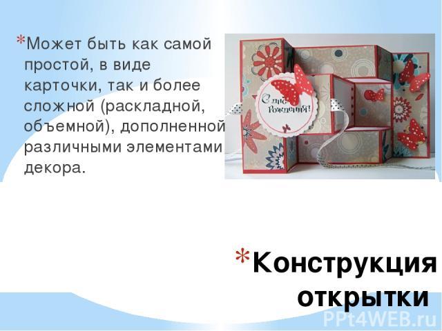 Конструкция открытки Может быть как самой простой, в виде карточки, так и более сложной (раскладной, объемной), дополненной различными элементами декора.