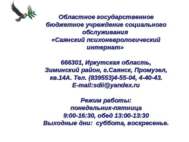 Областное государственное бюджетное учреждение социального обслуживания «Саянский психоневрологический интернат» 666301, Иркутская область, Зиминский район, г.Саянск, Промузел, кв.14А. Тел. (839553)4-55-04, 4-40-43. E-mail:sdii@yandex.ru Режим р…
