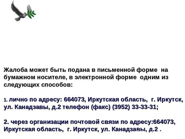 Жалоба может быть подана в письменной форме на бумажном носителе, в электронной форме одним из следующих способов: 1. лично по адресу: 664073, Иркутская область, г. Иркутск, ул. Канадзавы, д.2 телефон (факс) (3952) 33-33-31; 2. через организации поч…