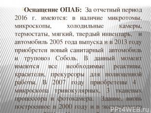 Оснащение ОПАБ: За отчетный период 2016 г. имеются: в наличие микротомы, микроск