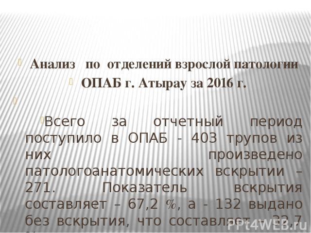 Анализ по отделений взрослой патологии ОПАБ г. Атырау за 2016 г.  Всего за отчетный период поступило в ОПАБ - 403 трупов из них произведено патологоанатомических вскрытии –271. Показатель вскрытия составляет – 67,2 %, а - 132 выдано без вскрытия, ч…