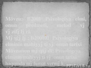 Mövzu: B2001 Psixologiya elmi, onun predmeti, metod və vəzifələri. Məşğələ: B200