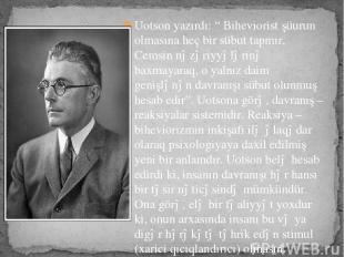 "Uotson yazırdı: "" Biheviorist şüurun olmasına heç bir sübut tapmır, Cemsin nəzər"
