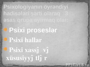 Psixi proseslər Psixi hallar Psixi xassə və xüsusiyyətlər Psixologiyanın öyrəndi