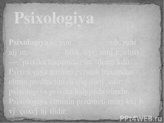 Psixologiya(q.yun.ψυχή—ruh, ruhi aləm;λόγος— bilik, öyrənmək, elm) —