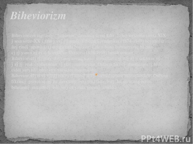 """Biheviorizm ingiliscə """"behavior"""" davranış deməkdir. Biheviorizmin tarixi XIX əsrin sonu-XX əsrin əvvəllərində Edvard Torndaykın (1874-1949) heyvanlar üzərində apardığı tədqiqatlarla başlayır. Lakin buna baxmayaraq həmin cərəyanın nəzəri lideri Con U…"""