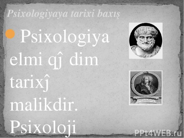 Psixologiya elmi qədim tarixə malikdir. Psixoloji anlayışlar sistem şəklində ilk dəfə olaraqAristotelin(eramızdan əvvəl IV əsr)