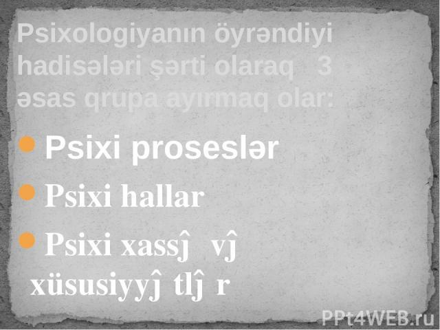 Psixi proseslər Psixi hallar Psixi xassə və xüsusiyyətlər Psixologiyanın öyrəndiyi hadisələri şərti olaraq 3 əsas qrupa ayırmaq olar: