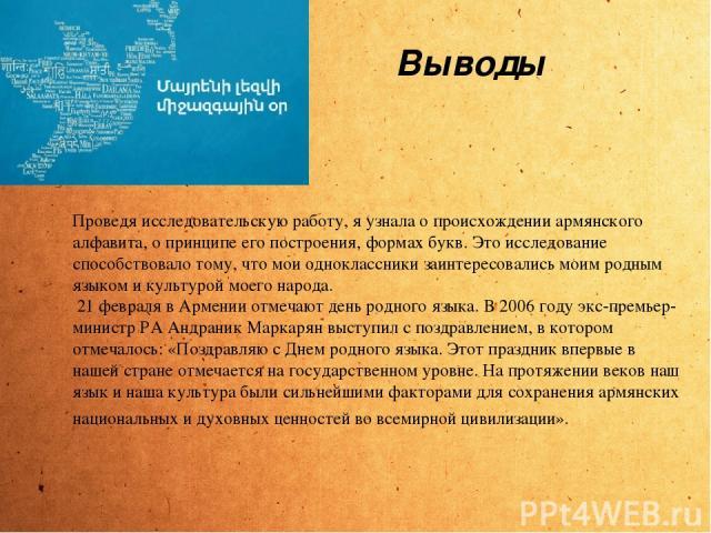 Проведя исследовательскую работу, я узнала о происхождении армянского алфавита, о принципе его построения, формах букв. Это исследование способствовало тому, что мои одноклассники заинтересовались моим родным языком и культурой моего народа. 21 февр…