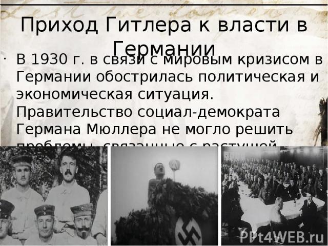 Приход Гитлера к власти в Германии В 1930 г. в связи с мировым кризисом в Германии обострилась политическая и экономическая ситуация. Правительство социал-демократа Германа Мюллера не могло решить проблемы, связанные с растущей безработицей. На этом…