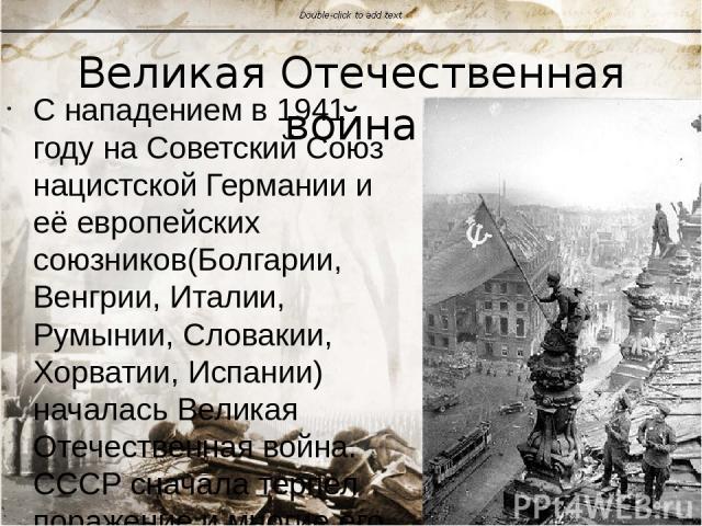 Великая Отечественная война С нападением в 1941 году на Советский Союзнацистской Германиии её европейскихсоюзников(Болгарии,Венгрии,Италии,Румынии,Словакии,Хорватии,Испании) началась Великая Отечественная война. СССР сначала терпел поражени…