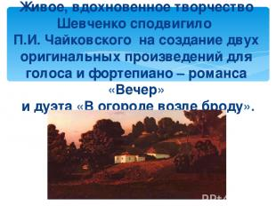 Живое, вдохновенное творчество Шевченко сподвигило П.И. Чайковского на создание