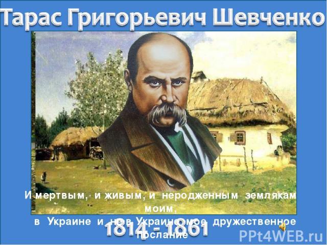 И мертвым, и живым, и неродженным землякам моим, в Украине и не в Украине мое дружественное послание