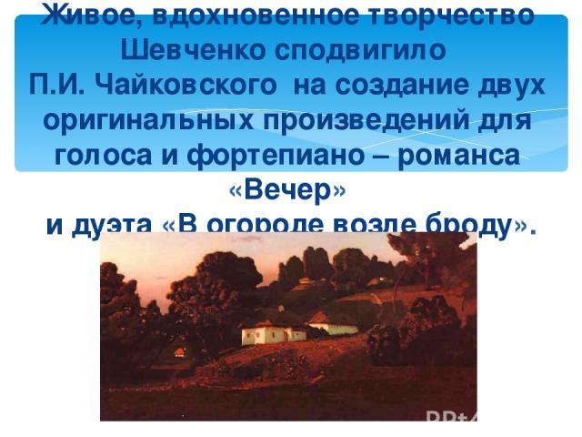 Живое, вдохновенное творчество Шевченко сподвигило П.И. Чайковского на создание двух оригинальных произведений для голоса и фортепиано – романса «Вечер» и дуэта «В огороде возле броду».