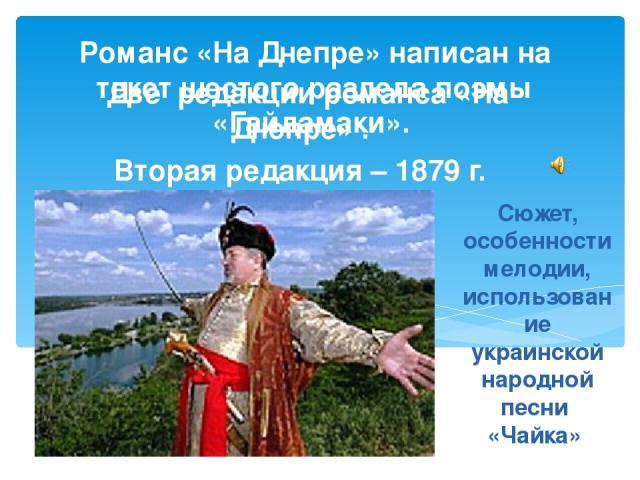 Сюжет, особенности мелодии, использование украинской народной песни «Чайка» Две редакции романса «На Днепре» . Вторая редакция – 1879 г. Романс «На Днепре» написан на текст шестого раздела поэмы «Гайдамаки».