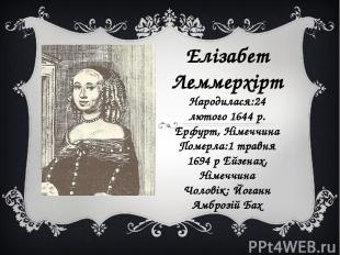 Елізабет Леммерхірт Народилася:24 лютого 1644 р. Ерфурт, Німеччина Померла:1 тра