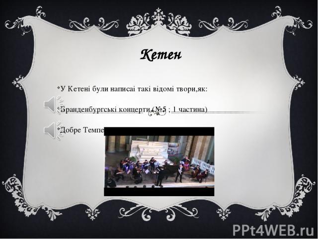 Кетен У Кетені були написаі такі відомі твори,як: Бранденбургські концерти (№5 ; 1 частина) Добре Темперований Клавір (ДТК)